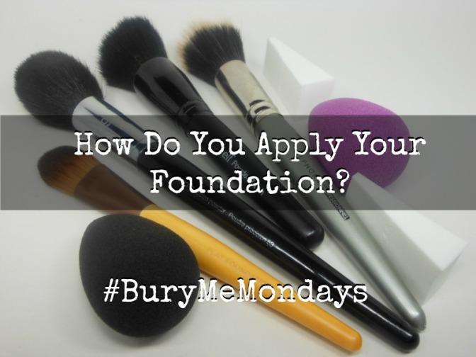 How Do You Apply Your Foundation? #BuryMeMondays