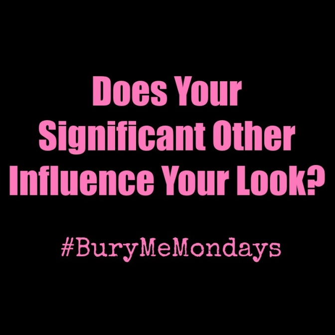 Significant Others: Influencing Your Look or Nah? #BuryMeMondays