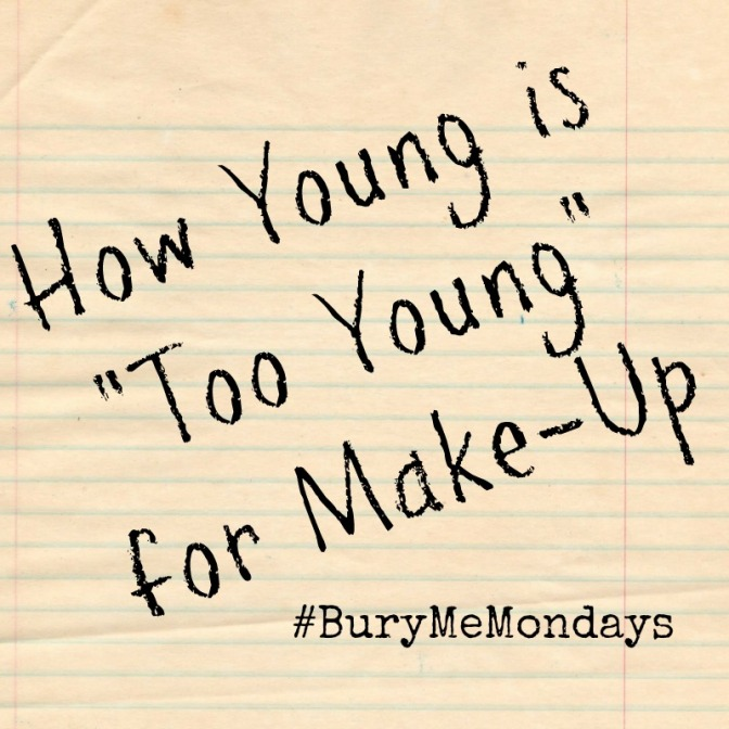 How Young Is Too Young For Makeup? #BuryMeMondays